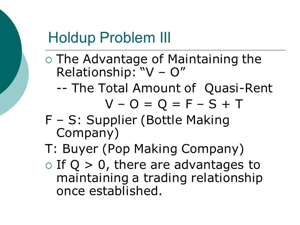 Holdup Problem III The Advantage of Maintaining the Relationship: V – O -- The Total Amount of Quasi-Rent V – O = Q = F – S + T F – S: Supplier (Bottle Making Company) T: Buyer (Pop Making Company) If Q > 0, there are advantages to maintaining a trading relationship once established.