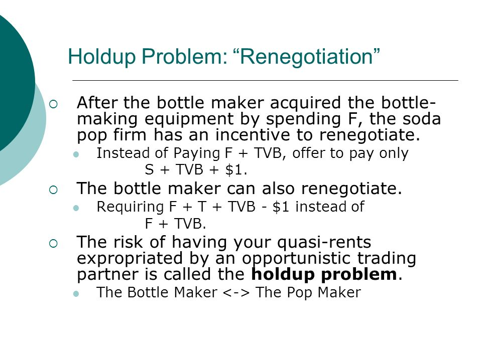 Holdup Problem: Renegotiation After the bottle maker acquired the bottle- making equipment by spending F, the soda pop firm has an incentive to renegotiate.