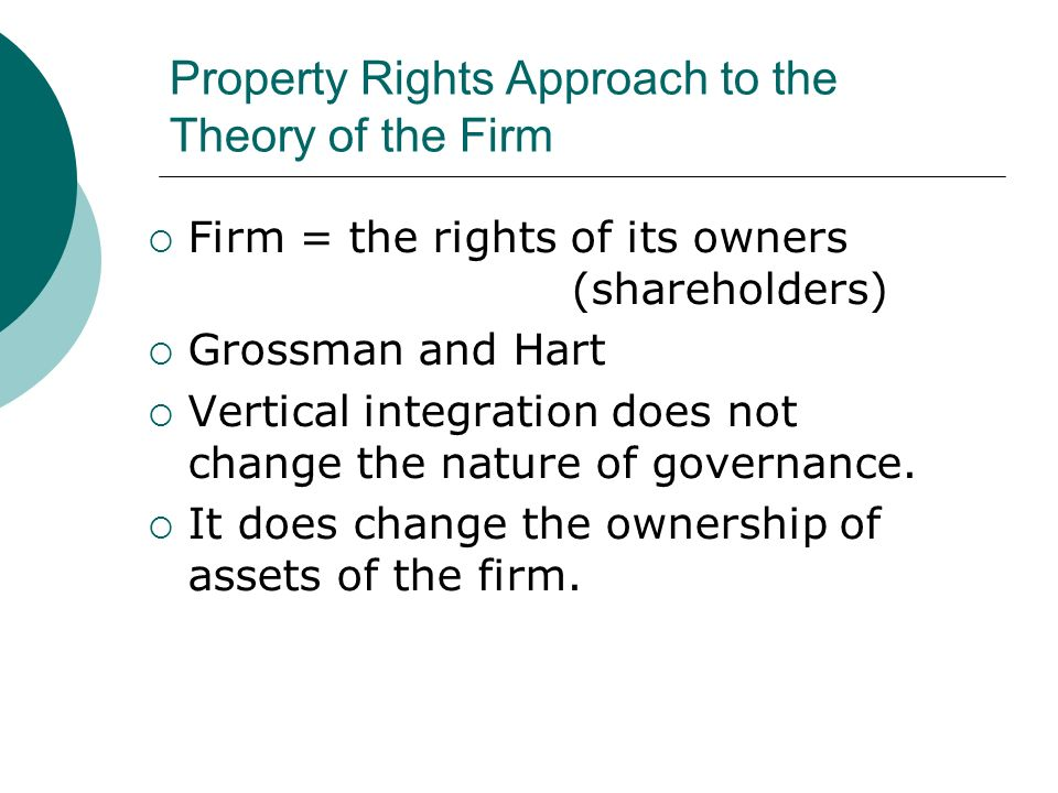 Property Rights Approach to the Theory of the Firm Firm = the rights of its owners (shareholders) Grossman and Hart Vertical integration does not change the nature of governance.