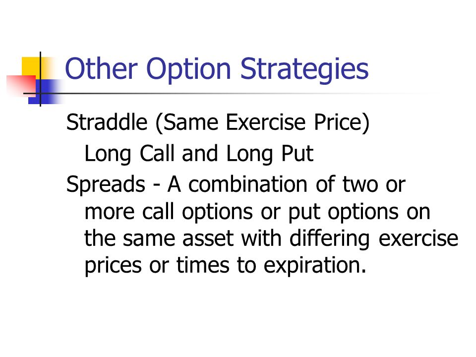 Other Option Strategies Straddle (Same Exercise Price) Long Call and Long Put Spreads - A combination of two or more call options or put options on the same asset with differing exercise prices or times to expiration.