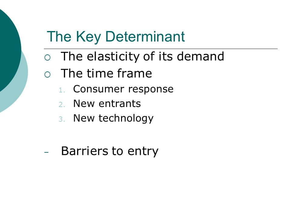 The Key Determinant The elasticity of its demand The time frame 1.