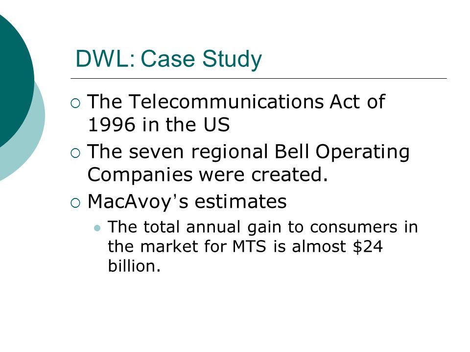 DWL: Case Study The Telecommunications Act of 1996 in the US The seven regional Bell Operating Companies were created.