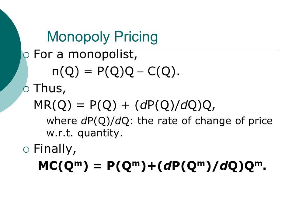 Monopoly Pricing For a monopolist, π(Q) = P(Q)Q – C(Q). Thus, MR(Q) = P(Q) + (dP(Q)/dQ)Q, where dP(Q)/dQ: the rate of change of price w.r.t. quantity.