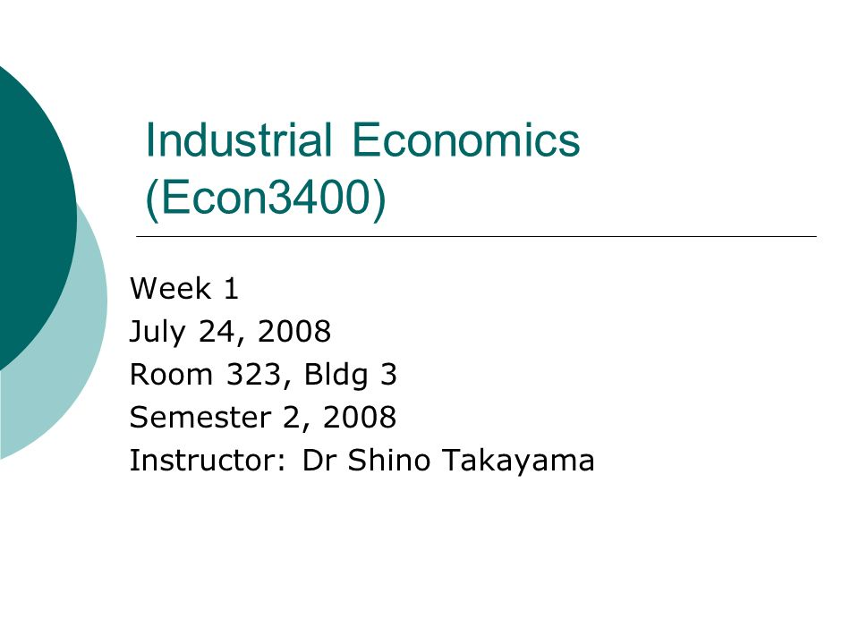 Industrial Economics (Econ3400) Week 1 July 24, 2008 Room 323, Bldg 3 Semester 2, 2008 Instructor: Dr Shino Takayama