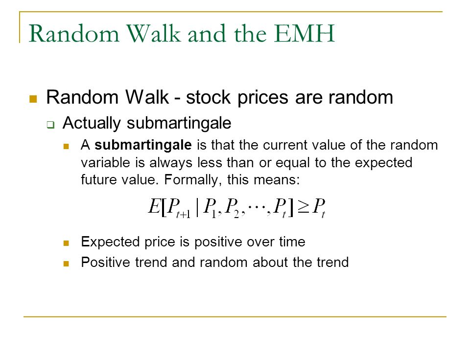 Random Walk and the EMH Random Walk - stock prices are random Actually submartingale A submartingale is that the current value of the random variable is always less than or equal to the expected future value.