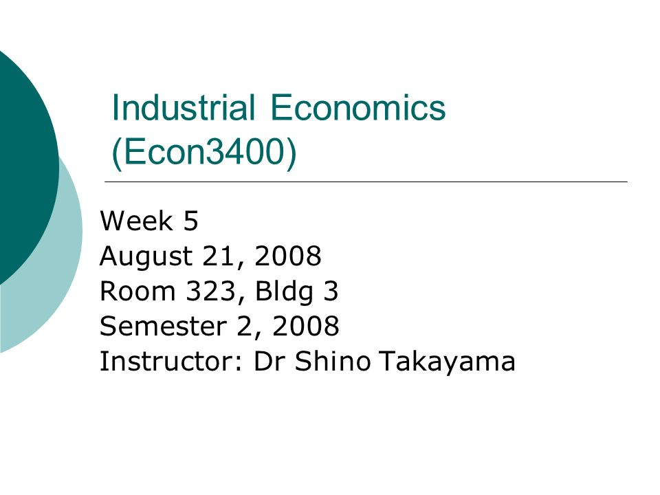 Industrial Economics (Econ3400) Week 5 August 21, 2008 Room 323, Bldg 3 Semester 2, 2008 Instructor: Dr Shino Takayama