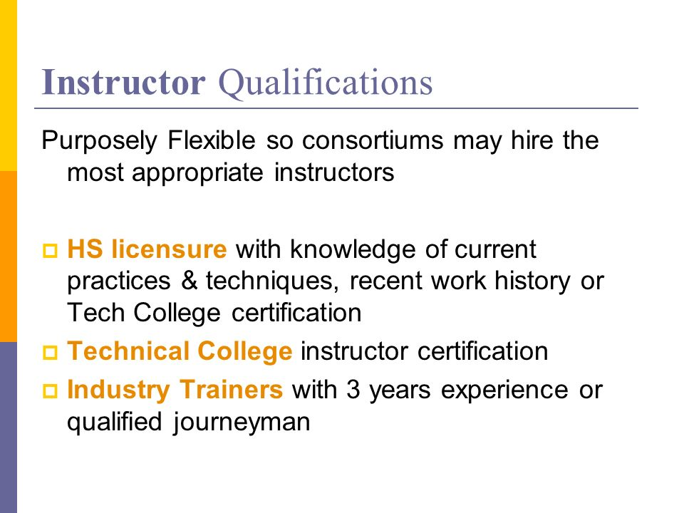 Instructor Qualifications Purposely Flexible so consortiums may hire the most appropriate instructors HS licensure with knowledge of current practices & techniques, recent work history or Tech College certification Technical College instructor certification Industry Trainers with 3 years experience or qualified journeyman