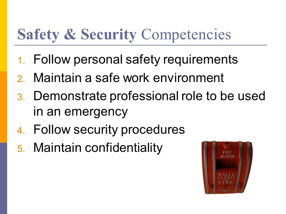 Safety & Security Competencies 1. Follow personal safety requirements 2. Maintain a safe work environment 3. Demonstrate professional role to be used