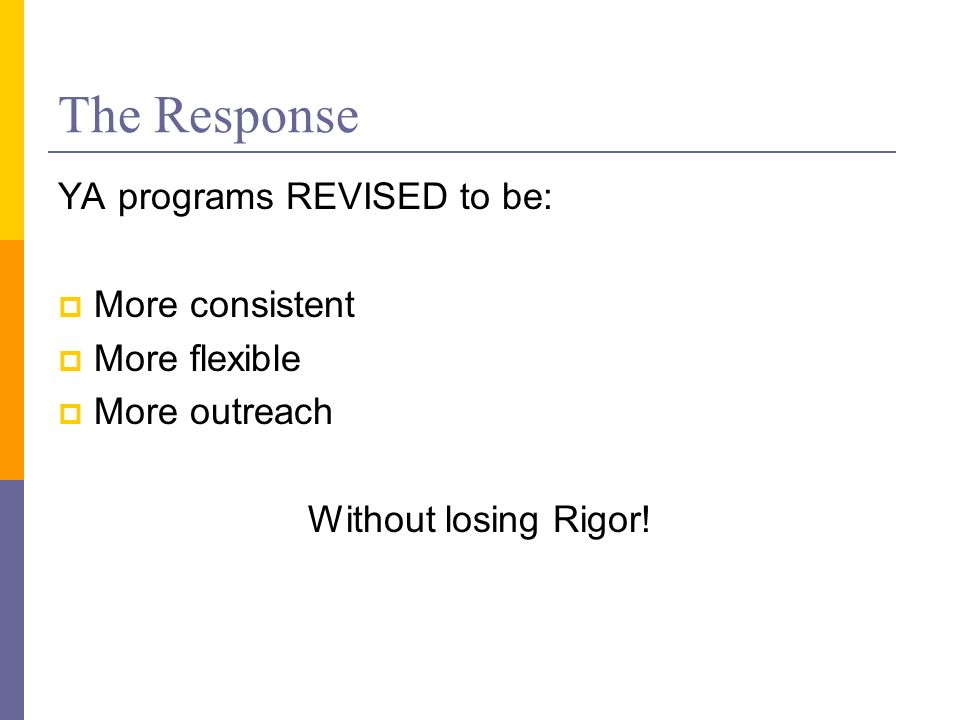 The Response YA programs REVISED to be: More consistent More flexible More outreach Without losing Rigor!