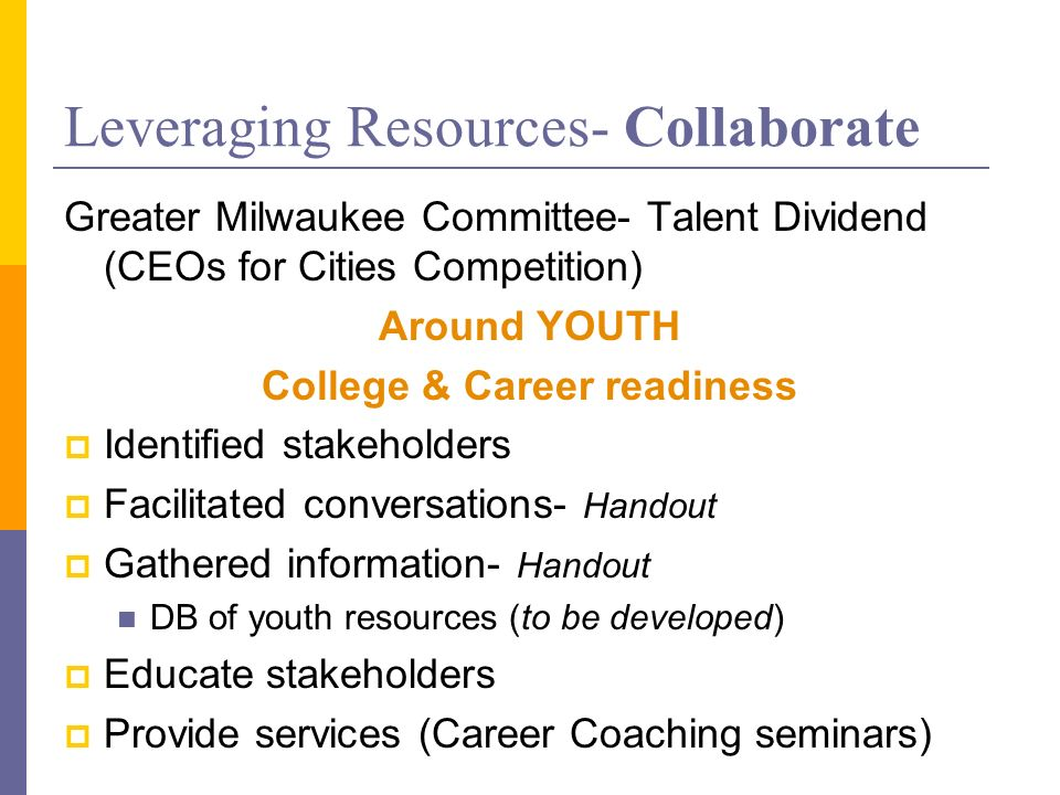 Leveraging Resources- Collaborate Greater Milwaukee Committee- Talent Dividend (CEOs for Cities Competition) Around YOUTH College & Career readiness I