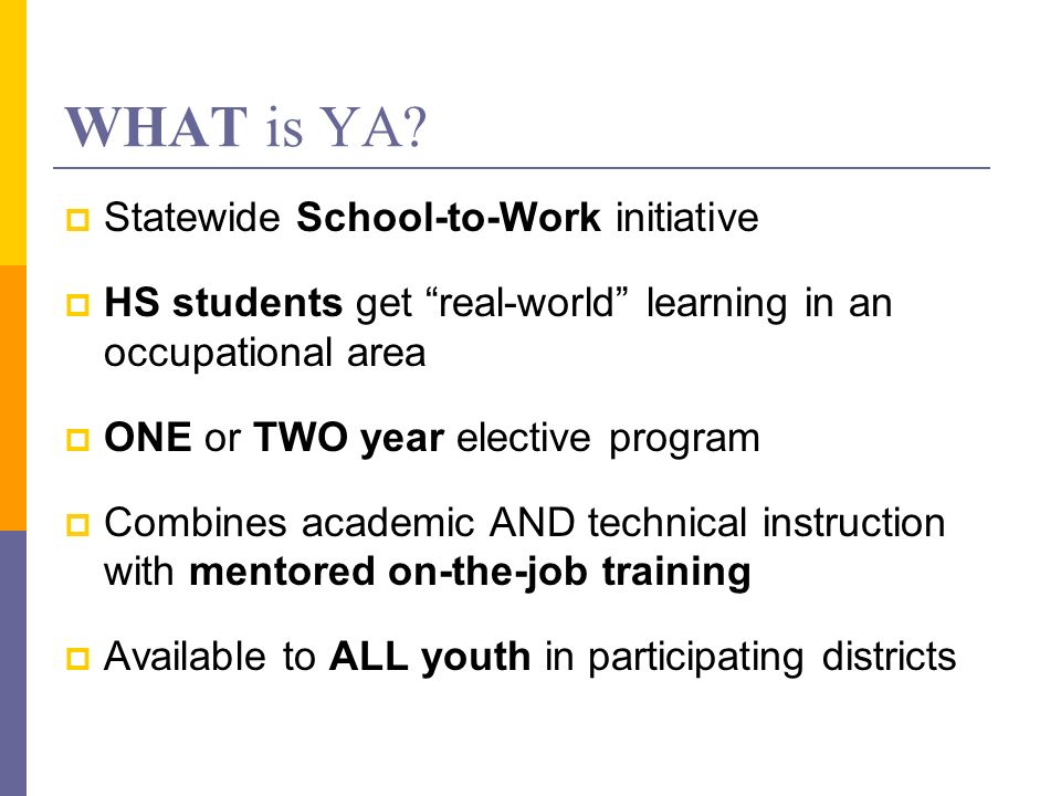 WHAT is YA? Statewide School-to-Work initiative HS students get real-world learning in an occupational area ONE or TWO year elective program Combines