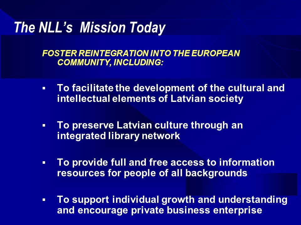 The NLLs Mission Today FOSTER REINTEGRATION INTO THE EUROPEAN COMMUNITY, INCLUDING: To facilitate the development of the cultural and intellectual elements of Latvian society To preserve Latvian culture through an integrated library network To provide full and free access to information resources for people of all backgrounds To support individual growth and understanding and encourage private business enterprise