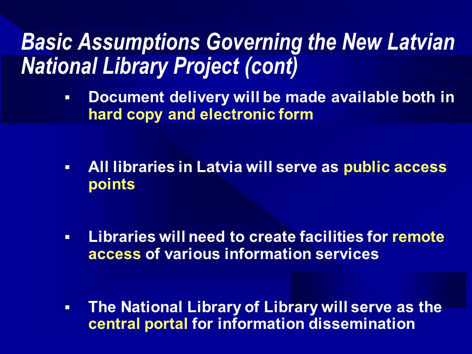 Basic Assumptions Governing the New Latvian National Library Project (cont) Document delivery will be made available both in hard copy and electronic form All libraries in Latvia will serve as public access points Libraries will need to create facilities for remote access of various information services The National Library of Library will serve as the central portal for information dissemination