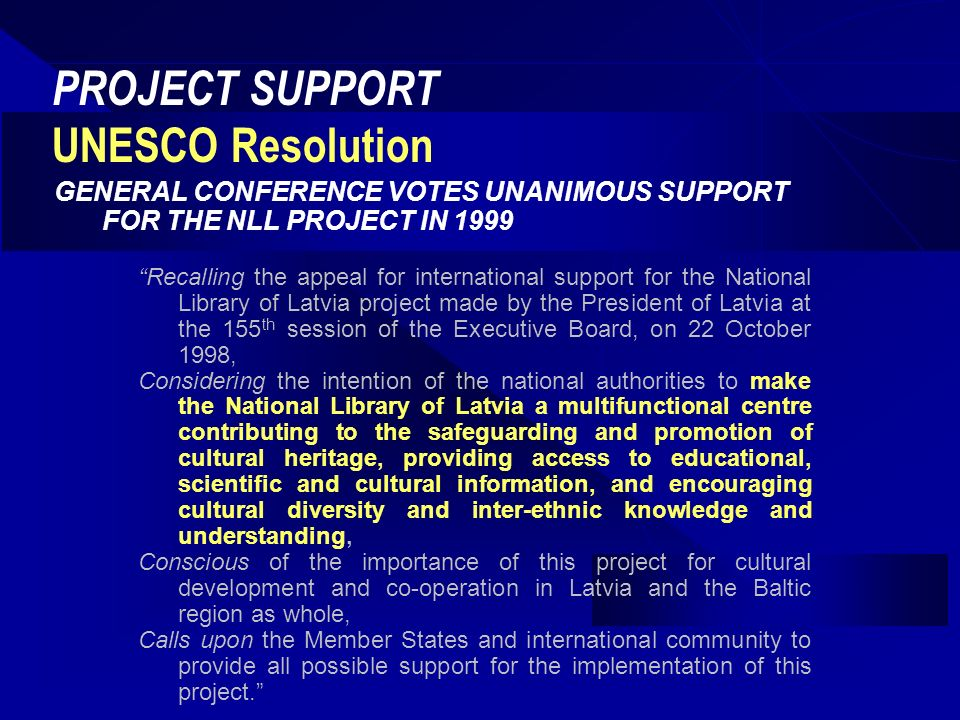PROJECT SUPPORT UNESCO Resolution GENERAL CONFERENCE VOTES UNANIMOUS SUPPORT FOR THE NLL PROJECT IN 1999 Recalling the appeal for international support for the National Library of Latvia project made by the President of Latvia at the 155 th session of the Executive Board, on 22 October 1998, Considering the intention of the national authorities to make the National Library of Latvia a multifunctional centre contributing to the safeguarding and promotion of cultural heritage, providing access to educational, scientific and cultural information, and encouraging cultural diversity and inter-ethnic knowledge and understanding, Conscious of the importance of this project for cultural development and co-operation in Latvia and the Baltic region as whole, Calls upon the Member States and international community to provide all possible support for the implementation of this project.