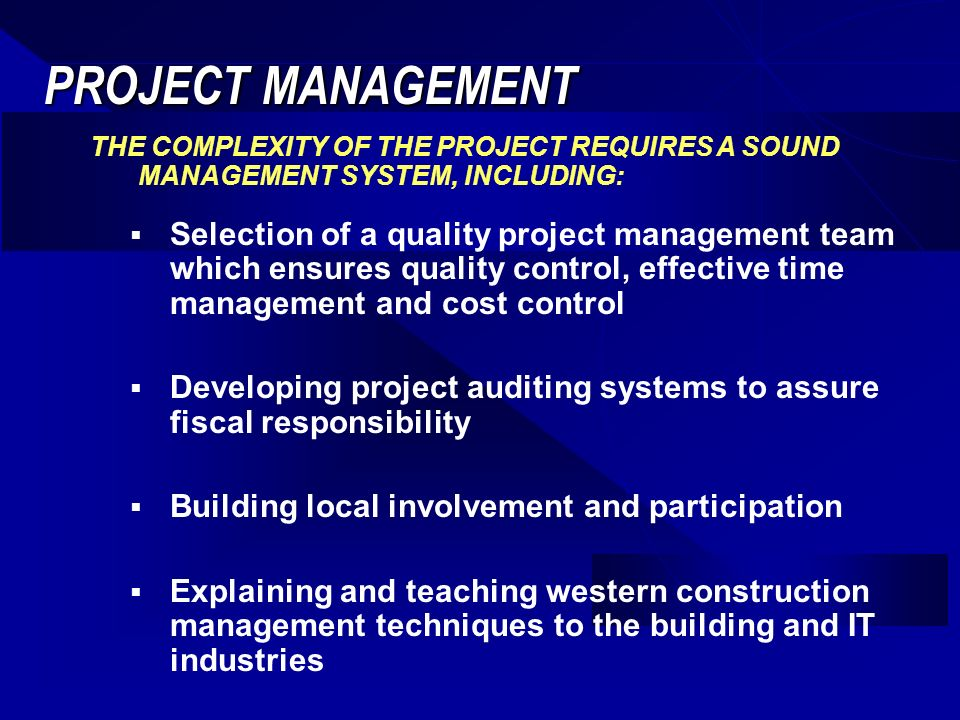 PROJECT MANAGEMENT Selection of a quality project management team which ensures quality control, effective time management and cost control Developing project auditing systems to assure fiscal responsibility Building local involvement and participation Explaining and teaching western construction management techniques to the building and IT industries THE COMPLEXITY OF THE PROJECT REQUIRES A SOUND MANAGEMENT SYSTEM, INCLUDING: