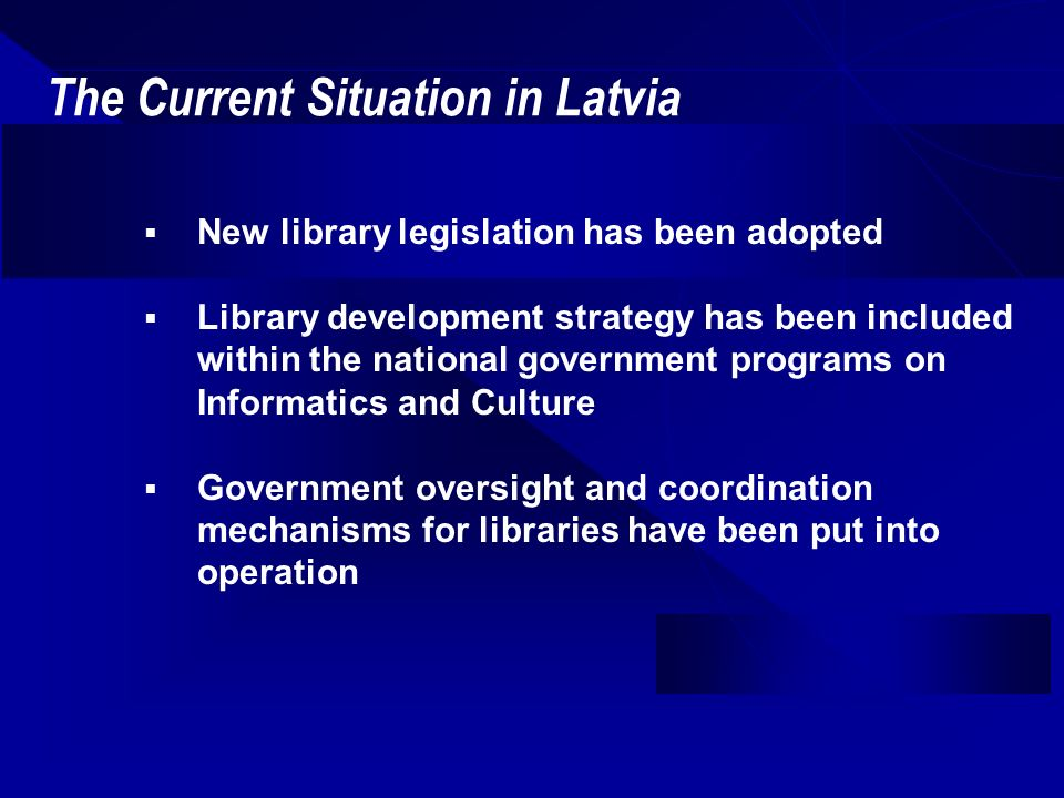 The Current Situation in Latvia (cont) Concept of virtual libraries has been fully accepted by library users Processes such as digitization and retrospective conversion of data have begun New services are offered to library users in Latvia primarily in electronic form Libraries develop free access points to the Internet Many libraries in Latvia participate in different international projects