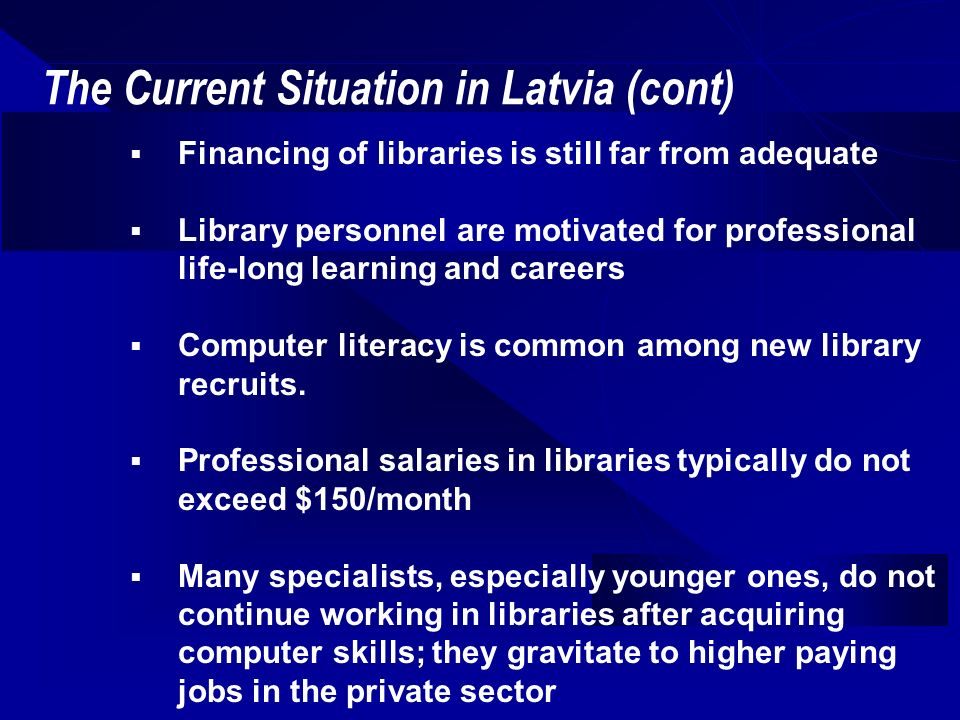 The Current Situation in Latvia (cont) Financing of libraries is still far from adequate Library personnel are motivated for professional life-long learning and careers Computer literacy is common among new library recruits.