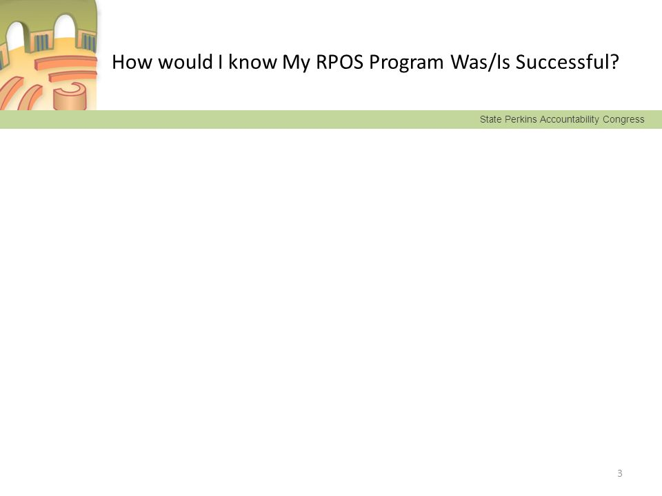 State Perkins Accountability Congress How would I know My RPOS Program Was/Is Successful? 3