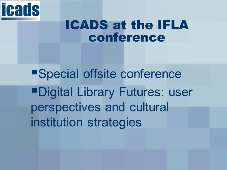 Special offsite conference Digital Library Futures: user perspectives and cultural institution strategies ICADS at the IFLA conference