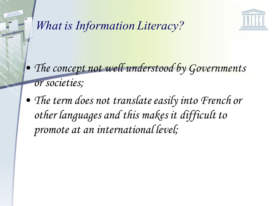 What is Information Literacy? The concept not well understood by Governments or societies; The term does not translate easily into French or other lan