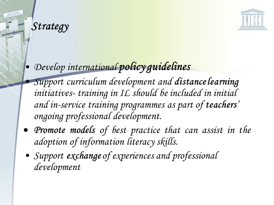 Strategy Develop international policy guidelines Support curriculum development and distance learning initiatives- training in IL should be included i