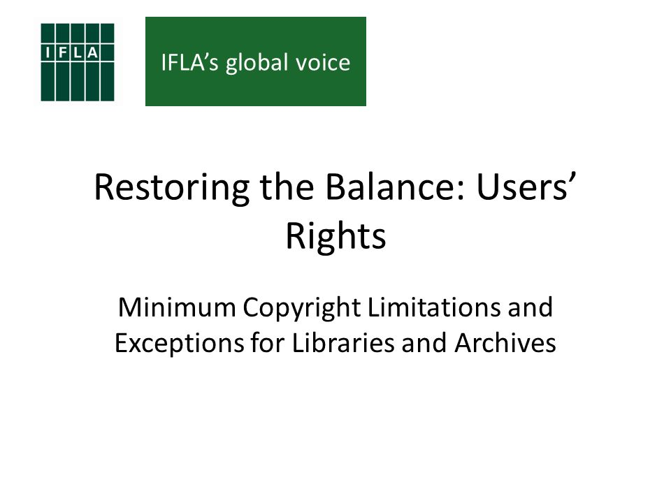 IFLAs global voice Restoring the Balance: Users Rights Minimum Copyright Limitations and Exceptions for Libraries and Archives
