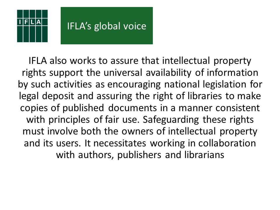 IFLAs global voice IFLA also works to assure that intellectual property rights support the universal availability of information by such activities as encouraging national legislation for legal deposit and assuring the right of libraries to make copies of published documents in a manner consistent with principles of fair use.