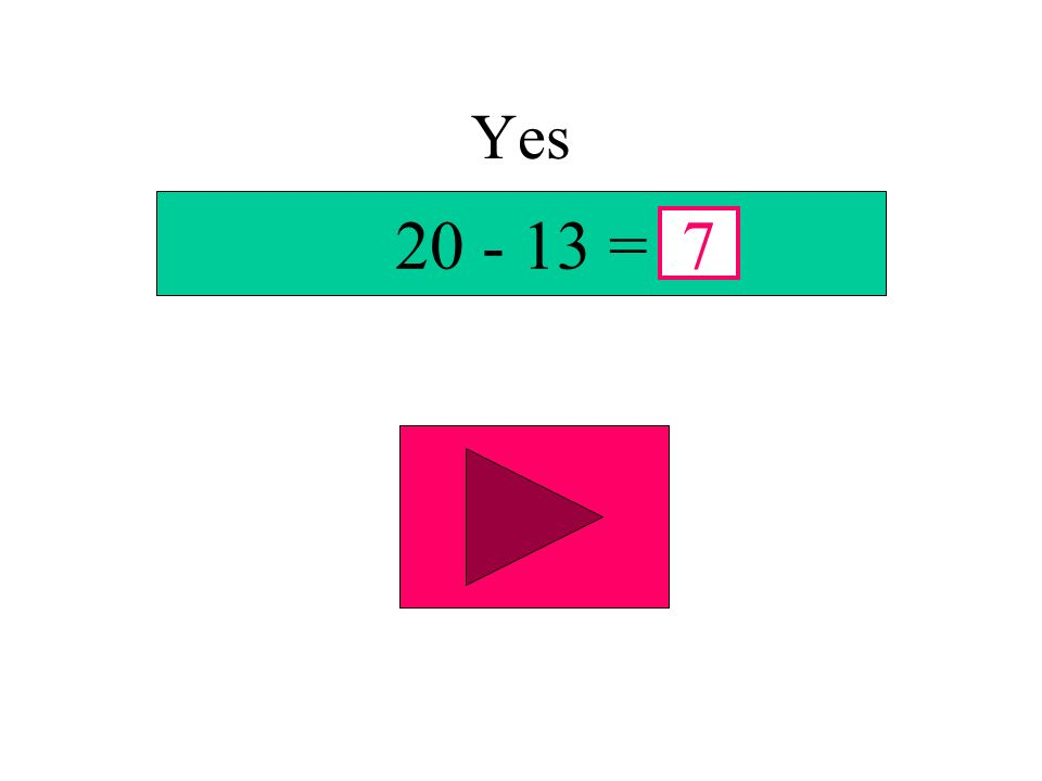 Yes 20 - 13 = 7