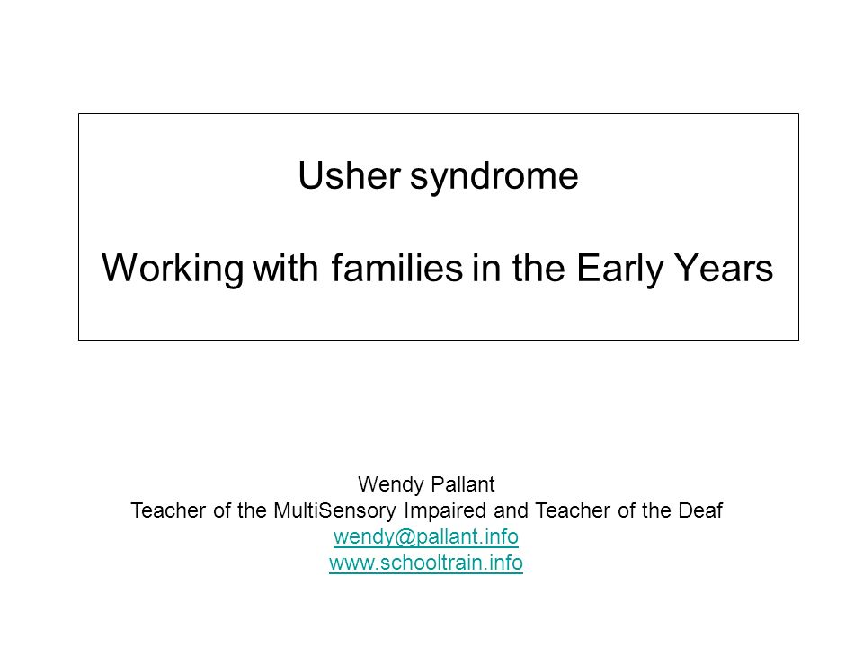 Usher syndrome Working with families in the Early Years Wendy Pallant Teacher of the MultiSensory Impaired and Teacher of the Deaf wendy@pallant.info