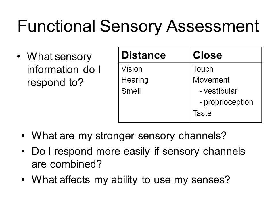 Functional Sensory Assessment What sensory information do I respond to? DistanceClose Vision Hearing Smell Touch Movement - vestibular - proprioceptio