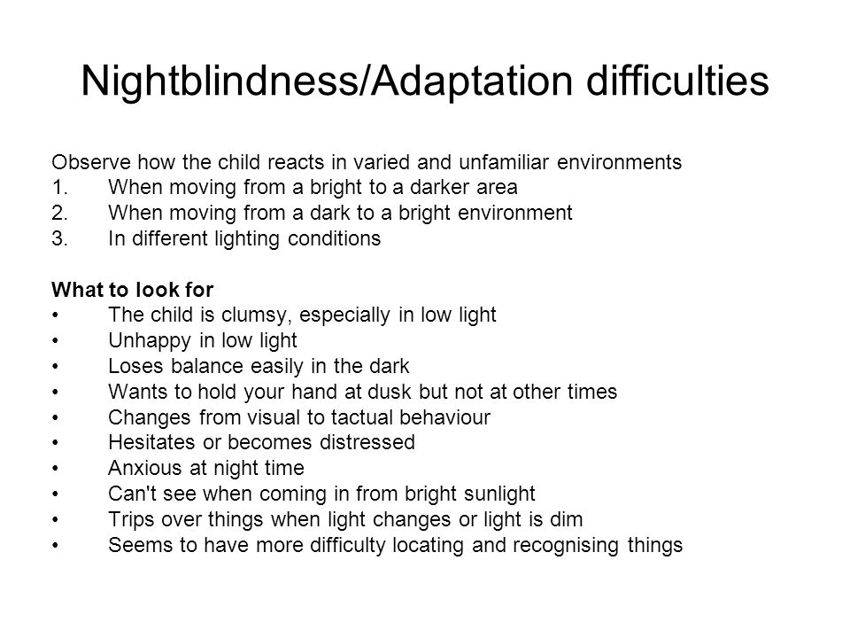 Nightblindness/Adaptation difficulties Observe how the child reacts in varied and unfamiliar environments 1.When moving from a bright to a darker area