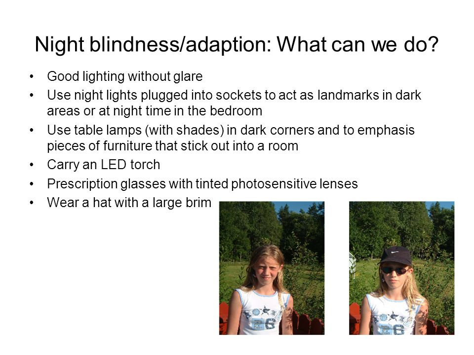 Night blindness/adaption: What can we do? Good lighting without glare Use night lights plugged into sockets to act as landmarks in dark areas or at ni