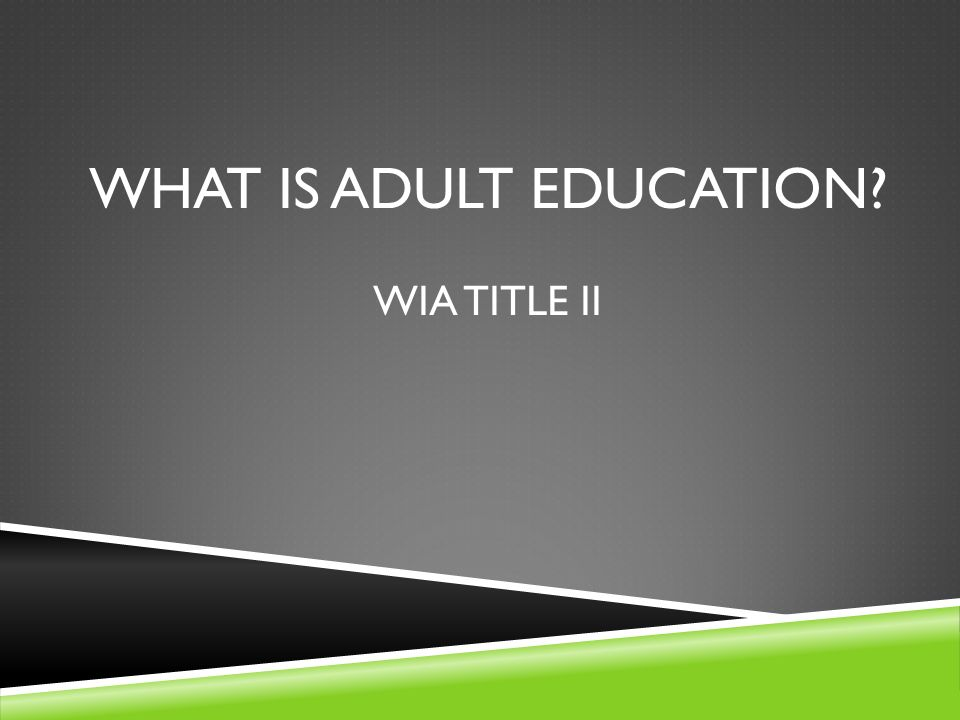 WHAT IS ADULT EDUCATION? WIA TITLE II