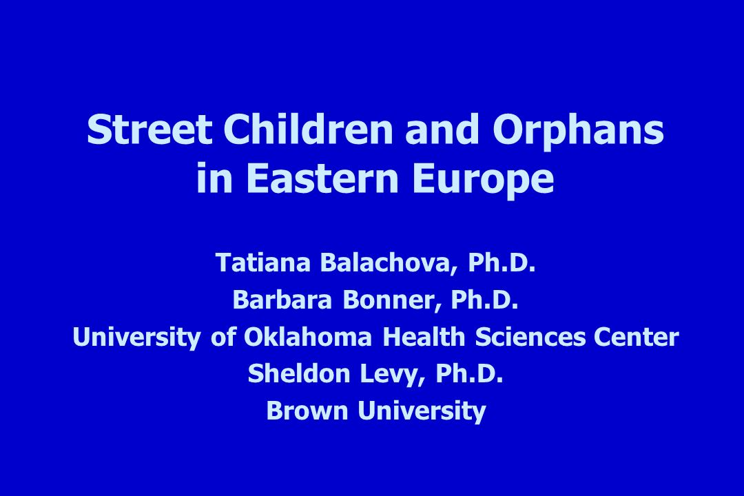 Street Children and Orphans in Eastern Europe Tatiana Balachova, Ph.D.