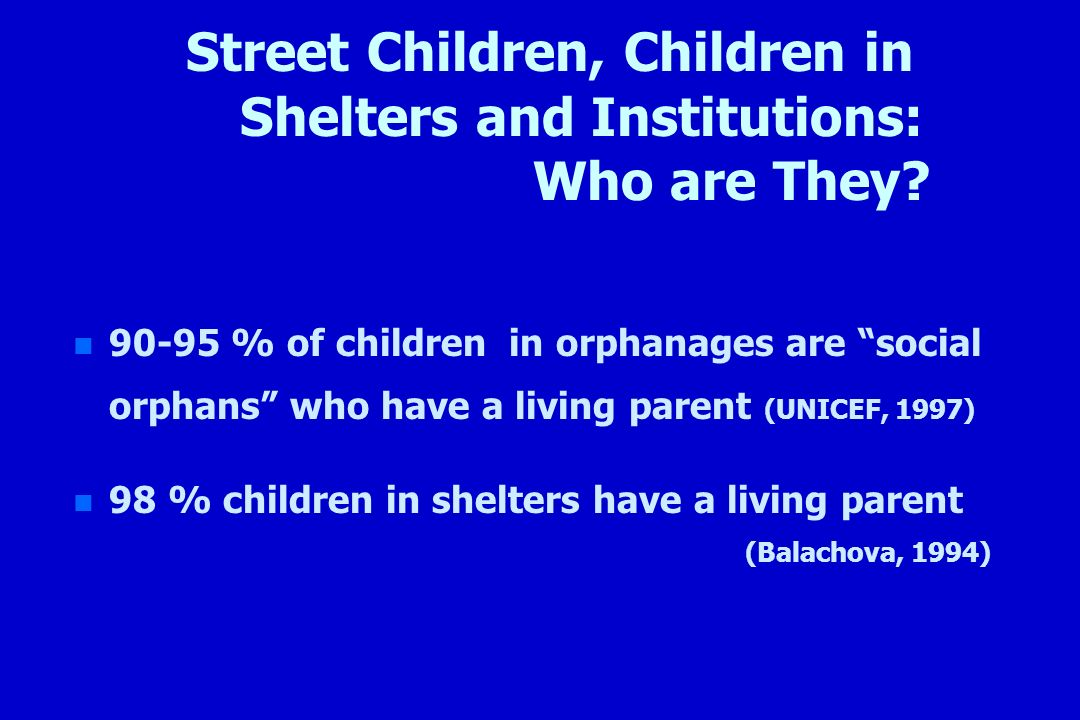 Street Children, Children in Shelters and Institutions: Who are They? n n 90-95 % of children in orphanages are social orphans who have a living paren