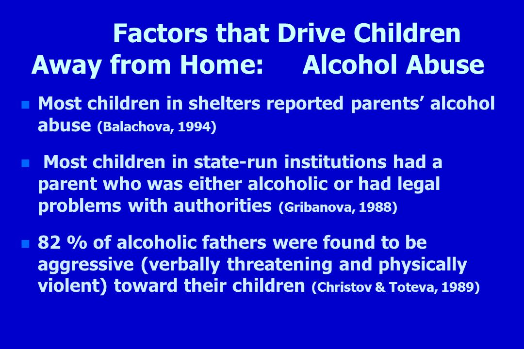 Factors that Drive Children Away from Home: Alcohol Abuse n n Most children in shelters reported parents alcohol abuse (Balachova, 1994) n n Most chil