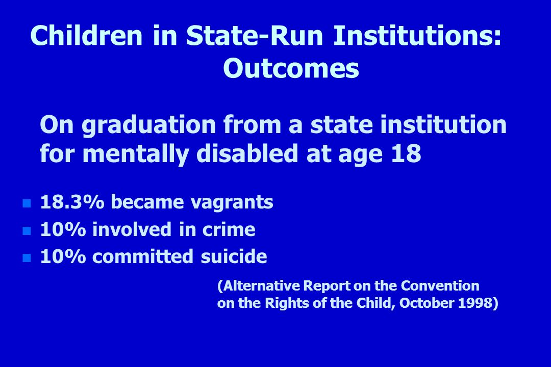 Children in State-Run Institutions: Outcomes On graduation from a state institution for mentally disabled at age 18 n n 18.3% became vagrants n n 10%