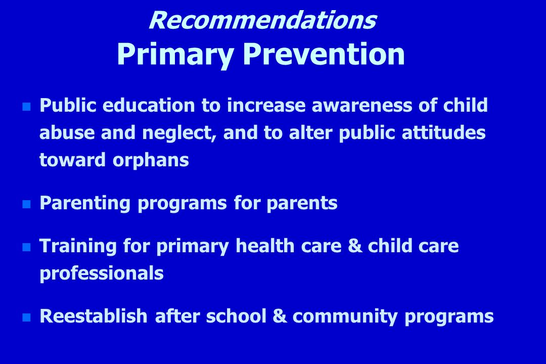 Recommendations Primary Prevention n n Public education to increase awareness of child abuse and neglect, and to alter public attitudes toward orphans