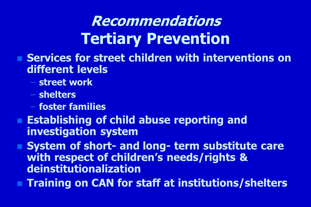Recommendations Tertiary Prevention n n Services for street children with interventions on different levels – –street work – –shelters – –foster famil