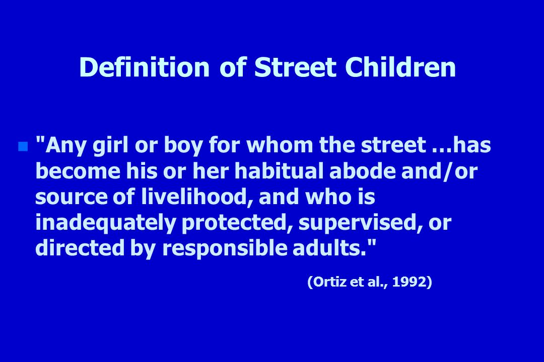 Definition of Street Children n n Any girl or boy for whom the street …has become his or her habitual abode and/or source of livelihood, and who is inadequately protected, supervised, or directed by responsible adults. (Ortiz et al., 1992)