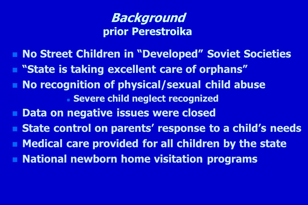 Background prior Perestroika n n No Street Children in Developed Soviet Societies n n State is taking excellent care of orphans n n No recognition of