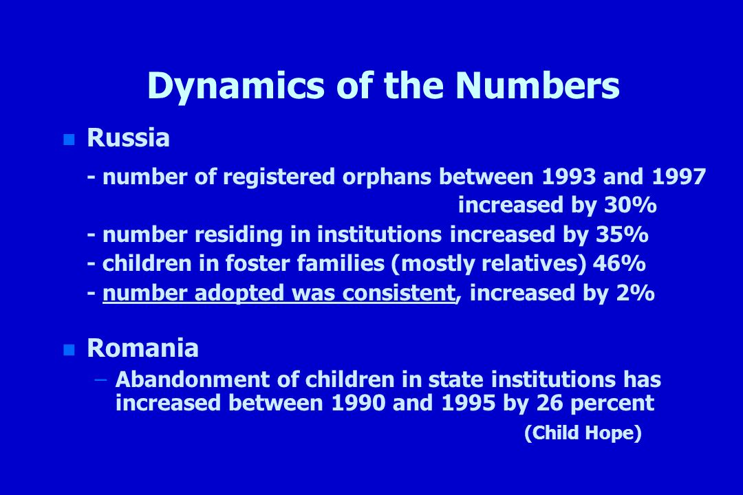 Dynamics of the Numbers n n Russia - number of registered orphans between 1993 and 1997 increased by 30% - number residing in institutions increased b