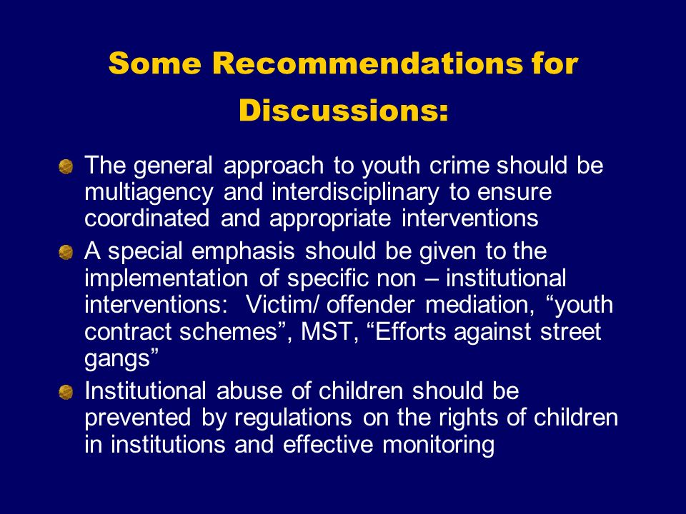 Some Recommendations for Discussions: The general approach to youth crime should be multiagency and interdisciplinary to ensure coordinated and appropriate interventions A special emphasis should be given to the implementation of specific non – institutional interventions: Victim/ offender mediation, youth contract schemes, MST, Efforts against street gangs Institutional abuse of children should be prevented by regulations on the rights of children in institutions and effective monitoring