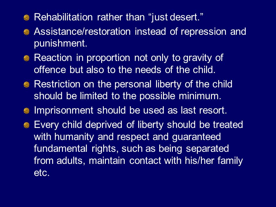 Capital punishment should never be imposed, nor should children be subject to corporal punishment The objective of institutional placement should be to provide care, protection and all necessary assistance, such as psychological, educational, vocational and social support All disciplinary measures institutions should maintain safety, be consistent with dignity of the juvenile and be subject of inspection and complaints Arrangement should be made in order to assist the juvenile in returning to society and provide appropriate aftercare