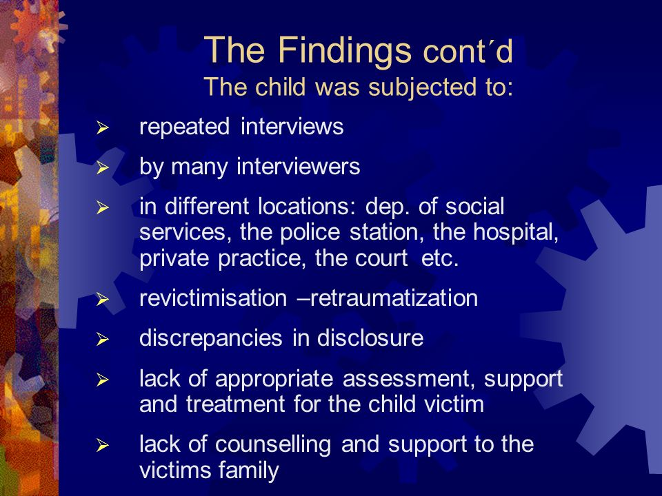 The Findings cont´d The child was subjected to: repeated interviews by many interviewers in different locations: dep.