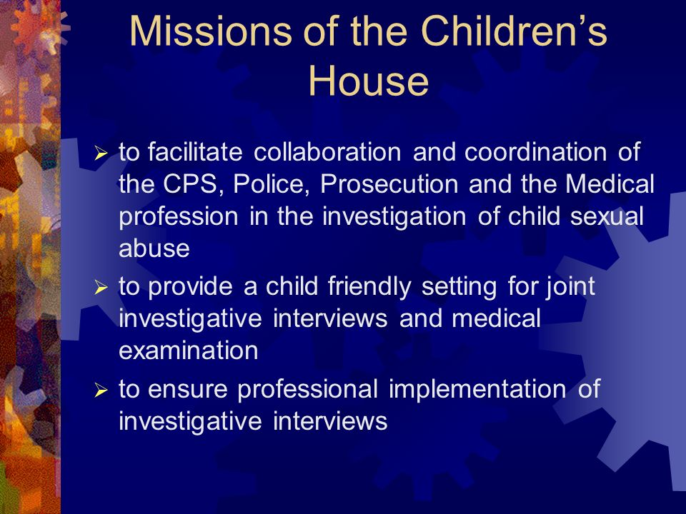 Missions of the Childrens House to facilitate collaboration and coordination of the CPS, Police, Prosecution and the Medical profession in the investigation of child sexual abuse to provide a child friendly setting for joint investigative interviews and medical examination to ensure professional implementation of investigative interviews
