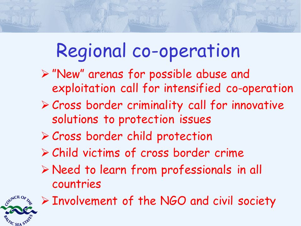 Regional co-operation New arenas for possible abuse and exploitation call for intensified co-operation Cross border criminality call for innovative solutions to protection issues Cross border child protection Child victims of cross border crime Need to learn from professionals in all countries Involvement of the NGO and civil society