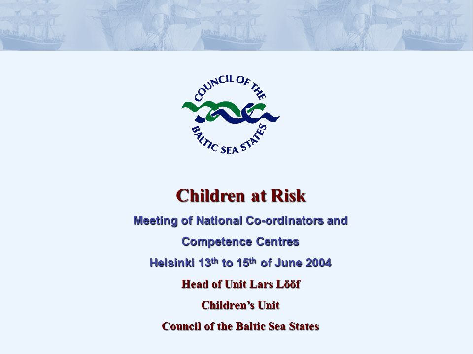 Children at Risk Meeting of National Co-ordinators and Competence Centres Helsinki 13 th to 15 th of June 2004 Head of Unit Lars Lööf Childrens Unit Council of the Baltic Sea States