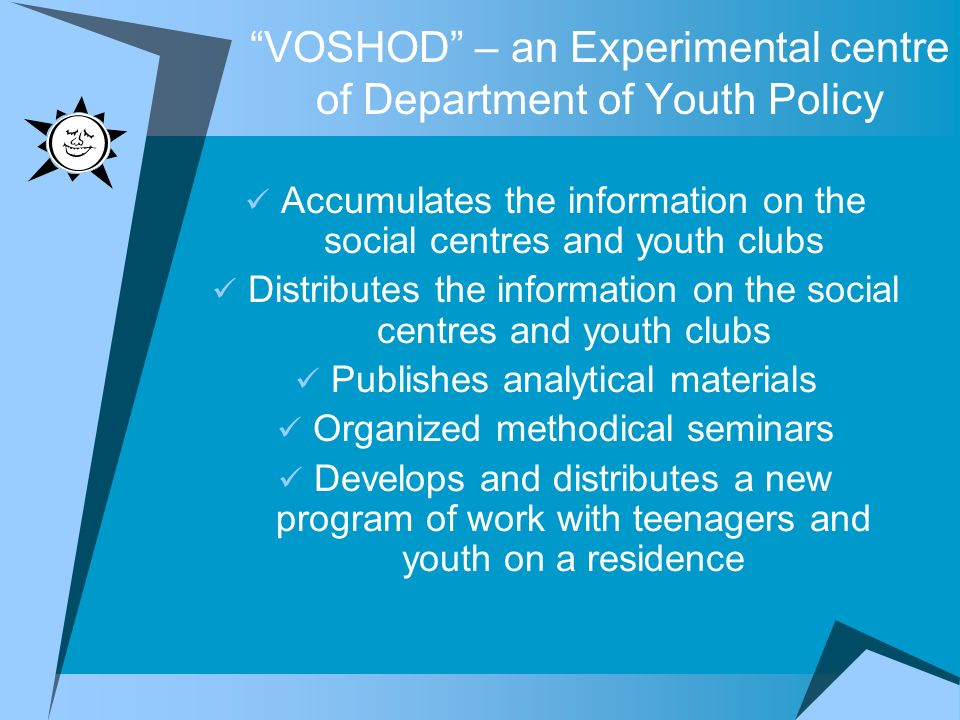 VOSHOD – an Experimental centre of Department of Youth Policy Accumulates the information on the social centres and youth clubs Distributes the information on the social centres and youth clubs Publishes analytical materials Organized methodical seminars Develops and distributes a new program of work with teenagers and youth on a residence