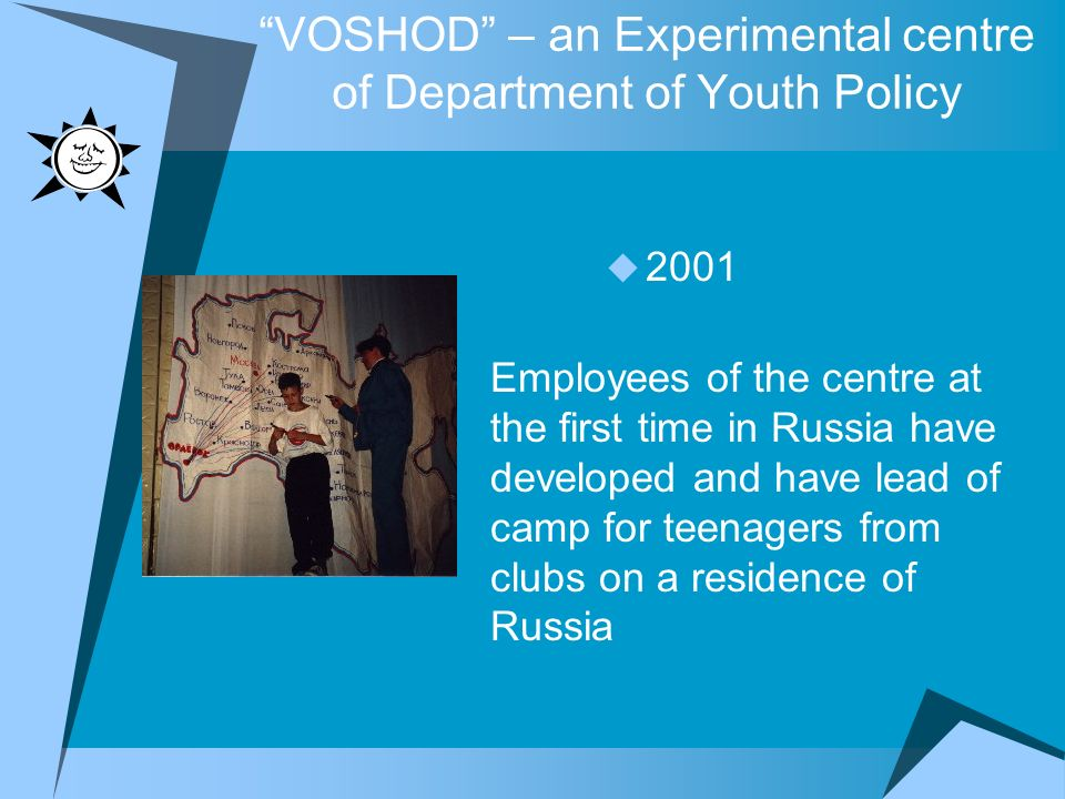VOSHOD – an Experimental centre of Department of Youth Policy 2001 Employees of the centre at the first time in Russia have developed and have lead of camp for teenagers from clubs on a residence of Russia